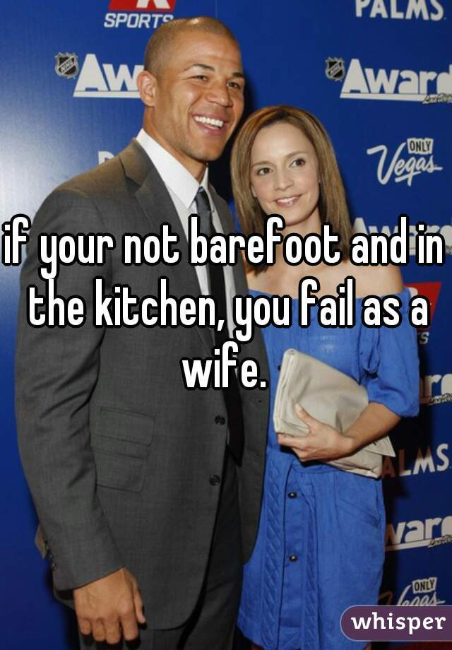 if your not barefoot and in the kitchen, you fail as a wife.