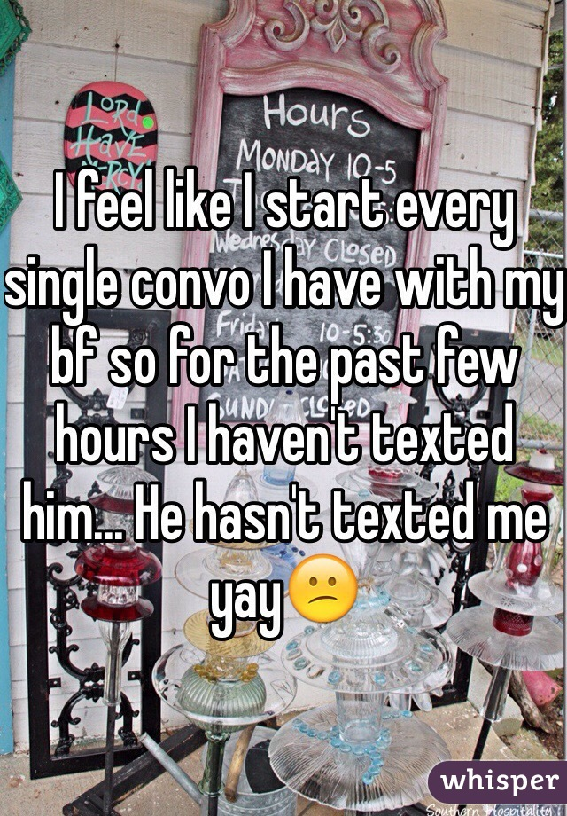 I feel like I start every single convo I have with my bf so for the past few hours I haven't texted him... He hasn't texted me yay😕