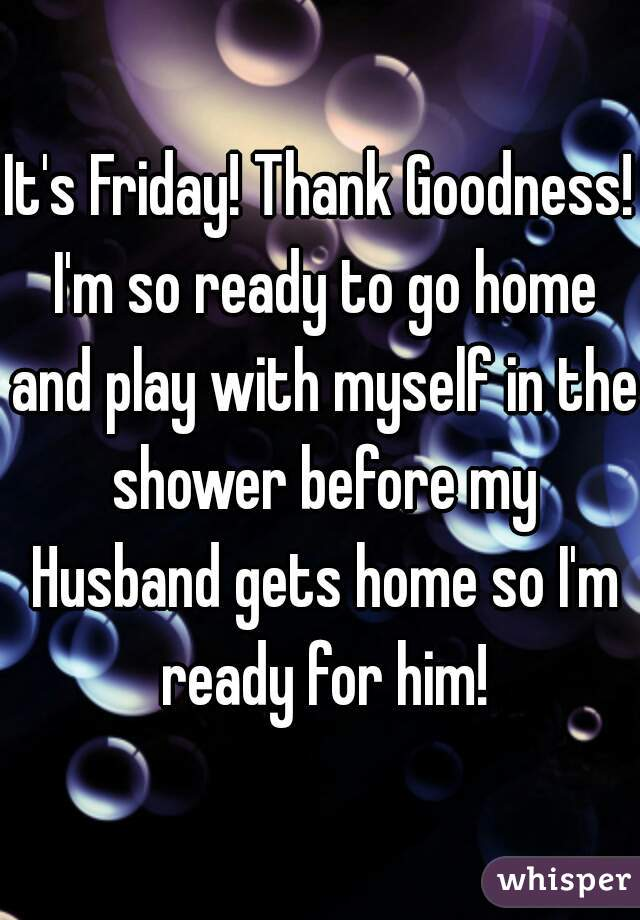 It's Friday! Thank Goodness! I'm so ready to go home and play with myself in the shower before my Husband gets home so I'm ready for him!