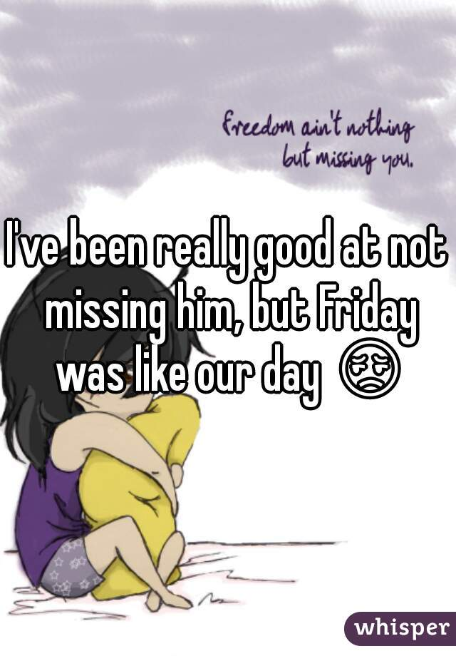 I've been really good at not missing him, but Friday was like our day 😔