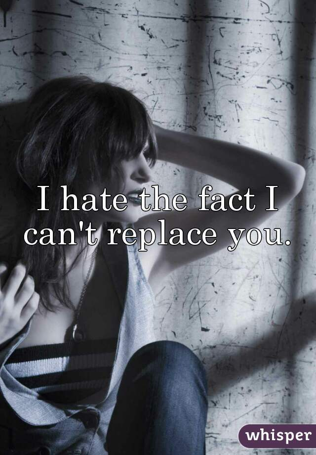I hate the fact I can't replace you.