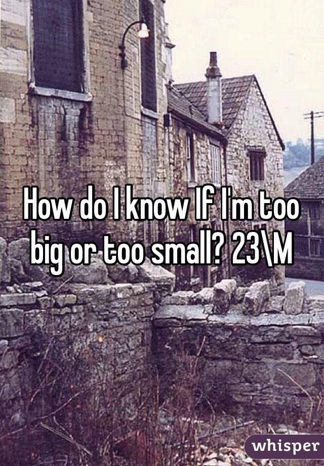 How do I know If I'm too big or too small? 23\M