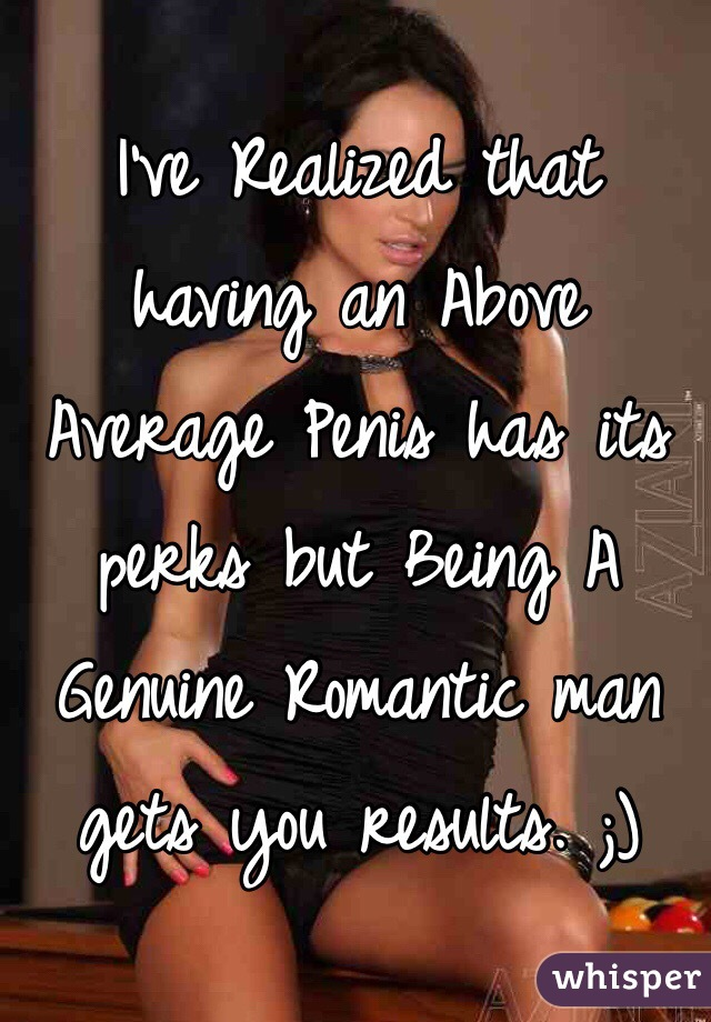 I've Realized that having an Above Average Penis has its perks but Being A Genuine Romantic man gets you results. ;)