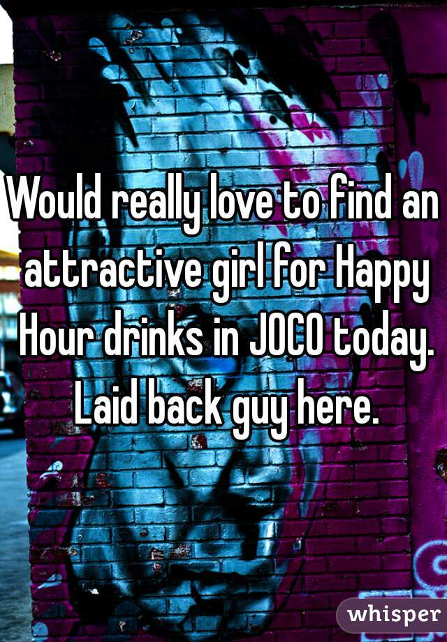 Would really love to find an attractive girl for Happy Hour drinks in JOCO today. Laid back guy here.