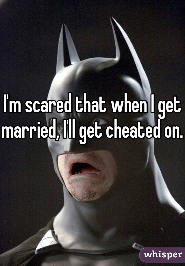 I'm scared that when I get married, I'll get cheated on.