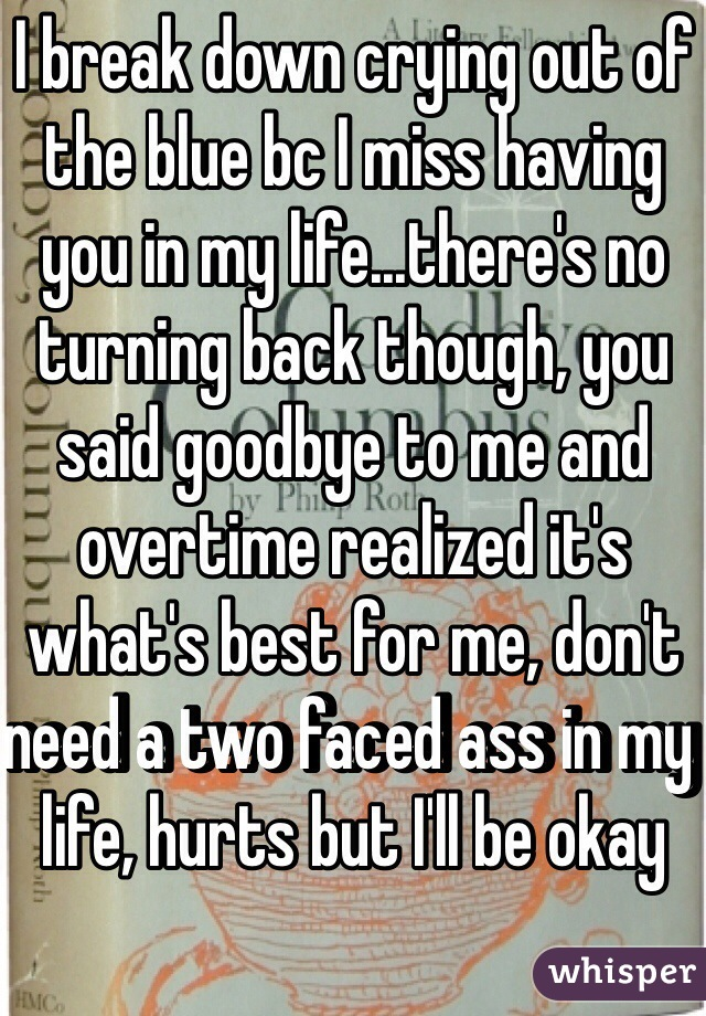 I break down crying out of the blue bc I miss having you in my life...there's no turning back though, you said goodbye to me and overtime realized it's what's best for me, don't need a two faced ass in my life, hurts but I'll be okay