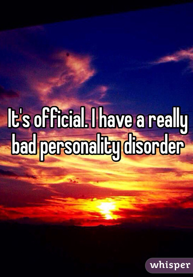 It's official. I have a really bad personality disorder