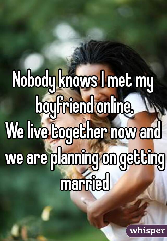 Nobody knows I met my boyfriend online. We live together now and we are planning on getting married