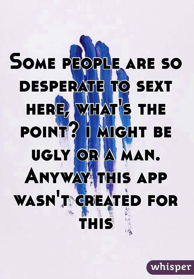 Some people are so desperate to sext here, what's the point? i might be ugly or a man. Anyway this app wasn't created for this