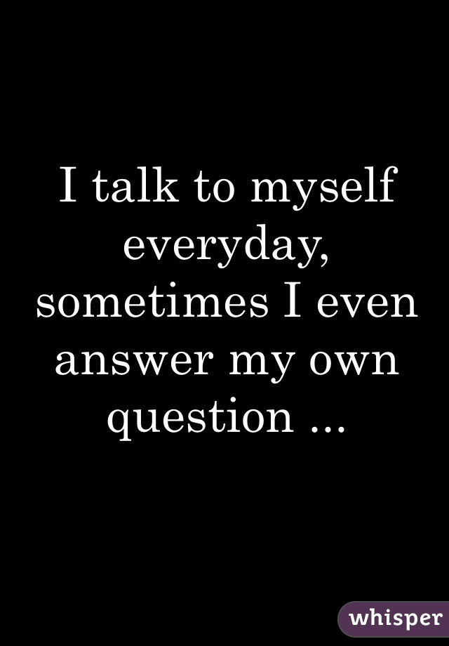 I talk to myself everyday, sometimes I even answer my own question ...