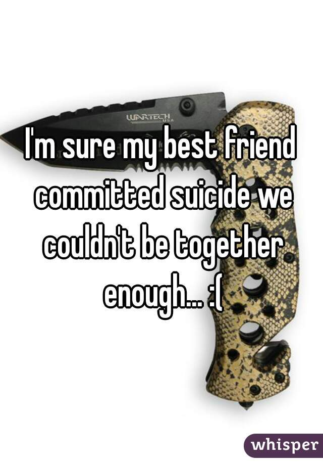 I'm sure my best friend committed suicide we couldn't be together enough... :(