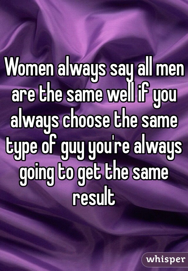 Women always say all men are the same well if you always choose the same type of guy you're always going to get the same result