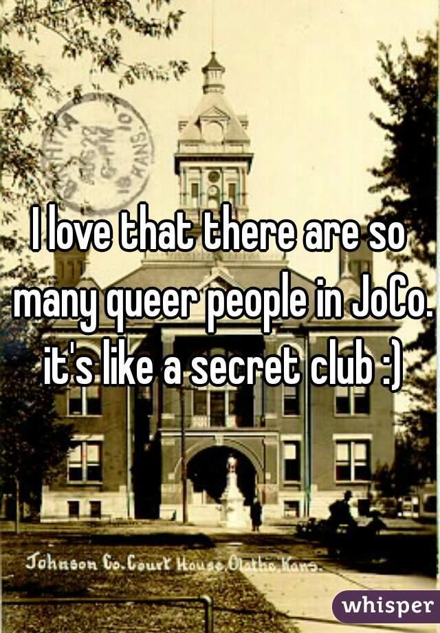 I love that there are so many queer people in JoCo. it's like a secret club :)