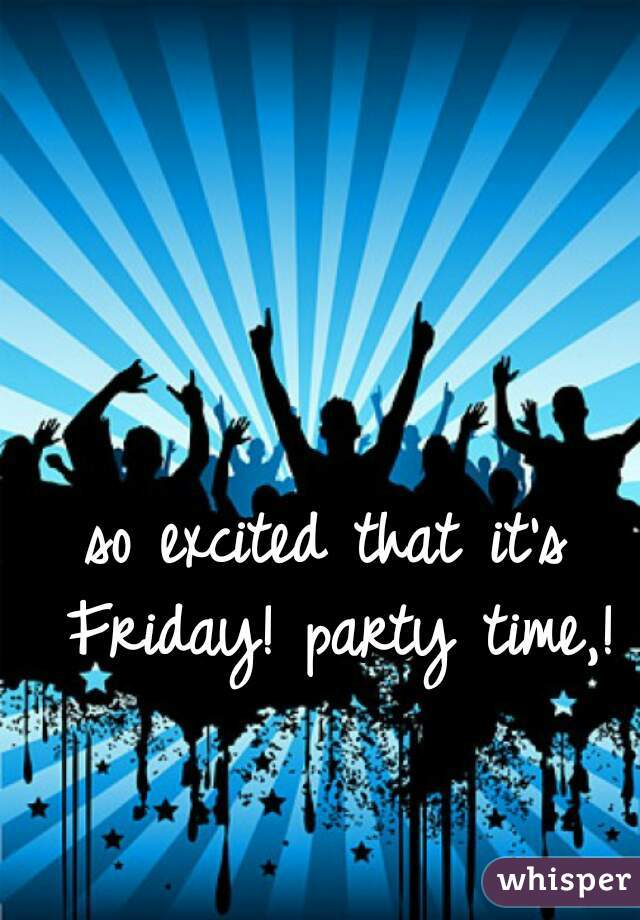 so excited that it's Friday! party time,!