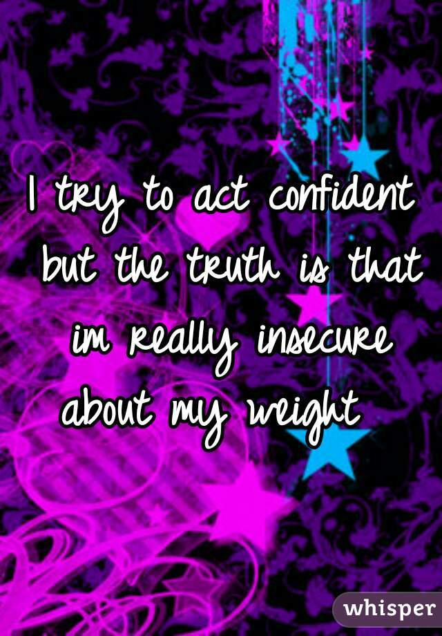 I try to act confident but the truth is that im really insecure about my weight