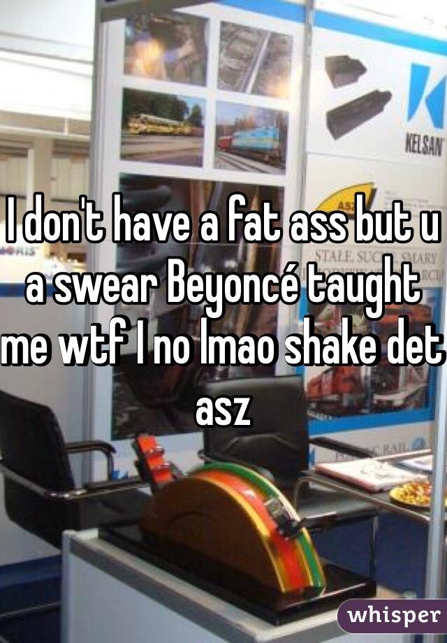 I don't have a fat ass but u a swear Beyoncé taught me wtf I no lmao shake det asz