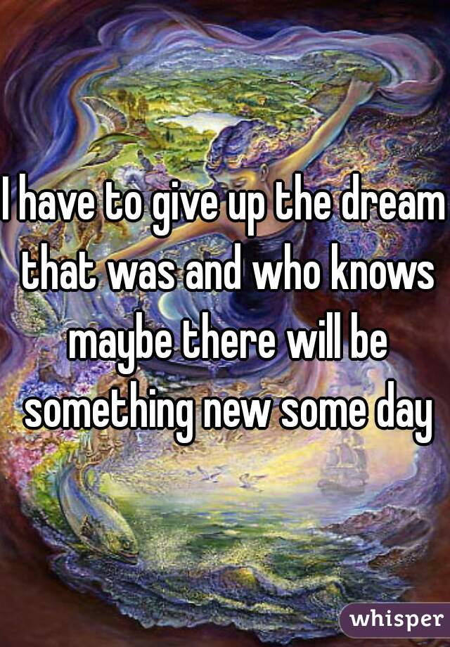 I have to give up the dream that was and who knows maybe there will be something new some day