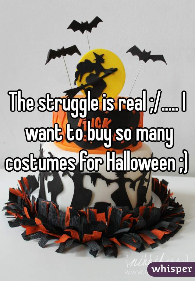 The struggle is real ;/..... I want to buy so many costumes for Halloween ;)