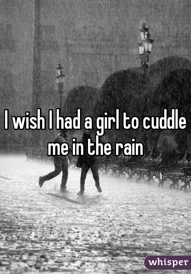 I wish I had a girl to cuddle me in the rain