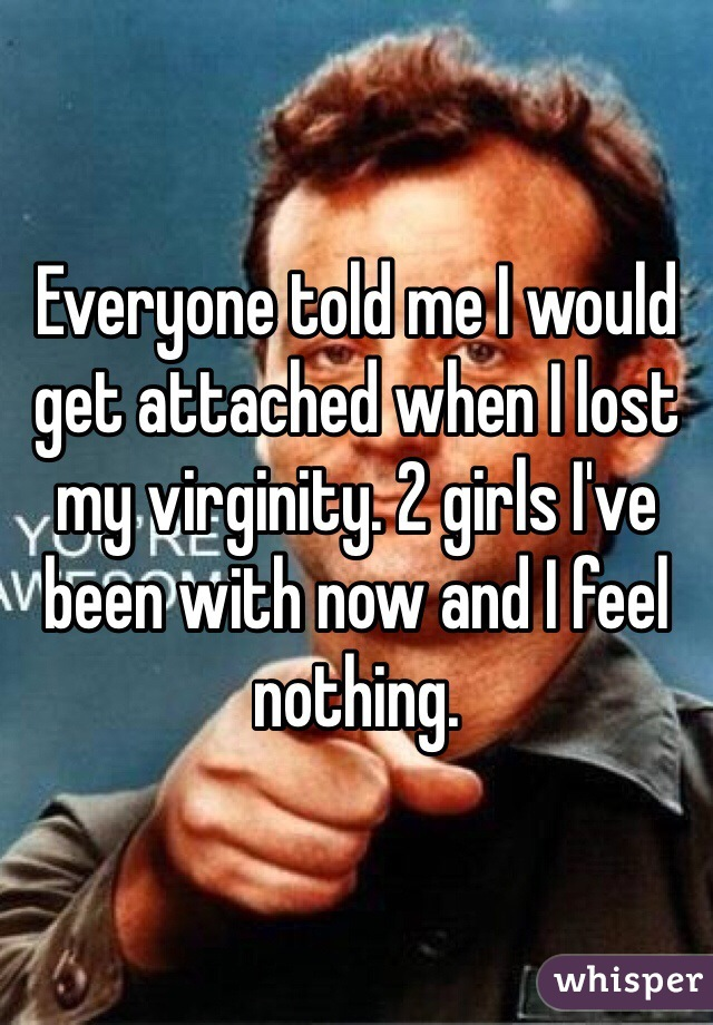 Everyone told me I would get attached when I lost my virginity. 2 girls I've been with now and I feel nothing.