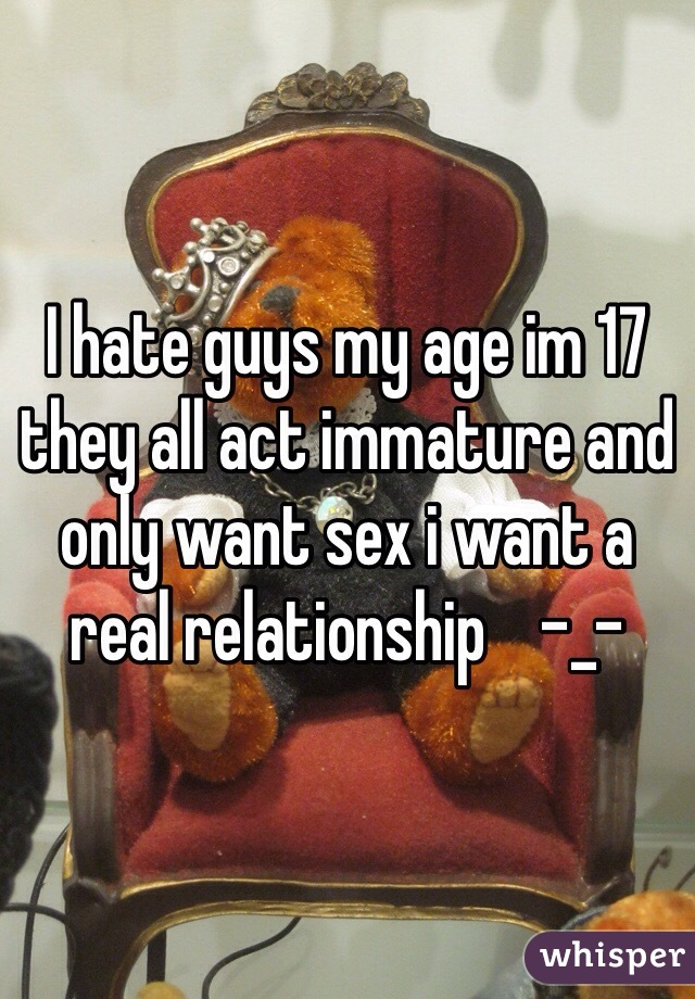 I hate guys my age im 17 they all act immature and only want sex i want a real relationship    -_-