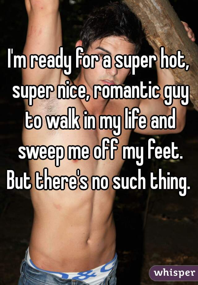 I'm ready for a super hot, super nice, romantic guy to walk in my life and sweep me off my feet. But there's no such thing.
