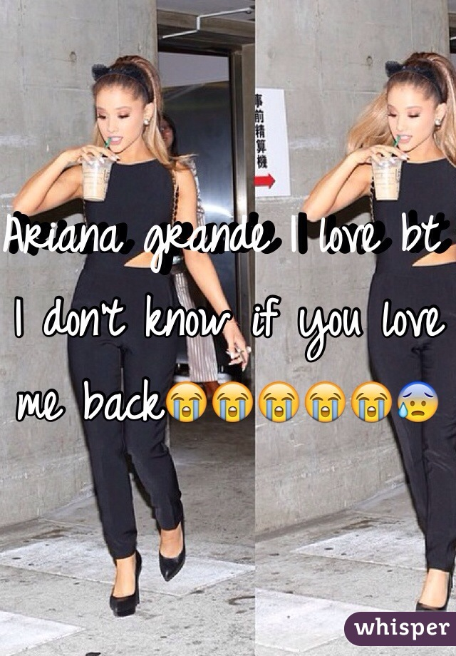 Ariana grande I love bt I don't know if you love me back😭😭😭😭😭😰