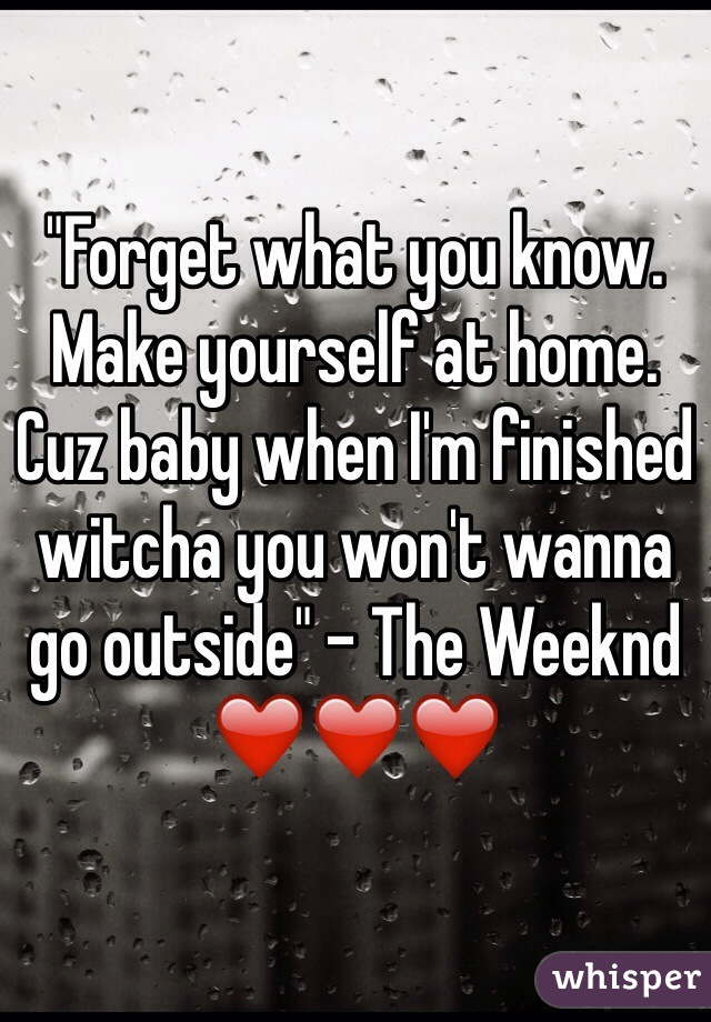 """""""Forget what you know. Make yourself at home. Cuz baby when I'm finished witcha you won't wanna go outside"""" - The Weeknd ❤️❤️❤️"""