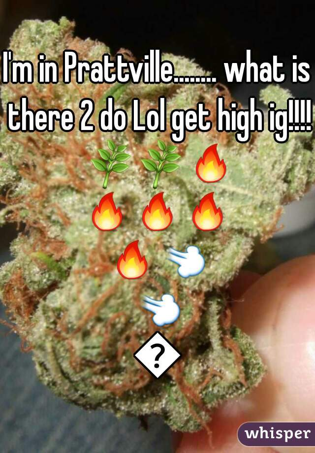 I'm in Prattville........ what is there 2 do Lol get high ig!!!! 🌿🌿🔥🔥🔥🔥🔥💨💨💨