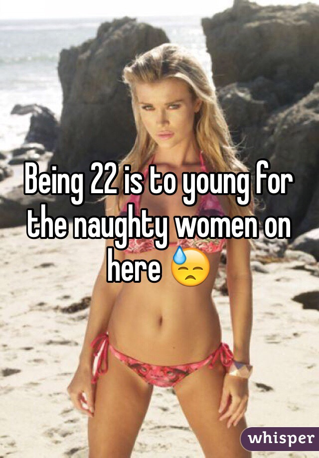 Being 22 is to young for the naughty women on here 😓