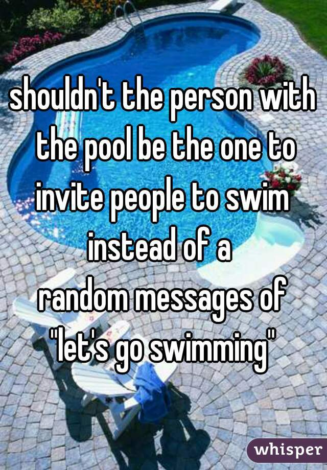 "shouldn't the person with the pool be the one to invite people to swim  instead of a  random messages of ""let's go swimming"""