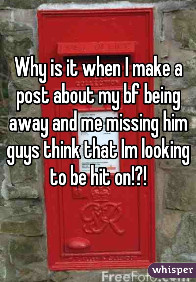 Why is it when I make a post about my bf being away and me missing him guys think that Im looking to be hit on!?!