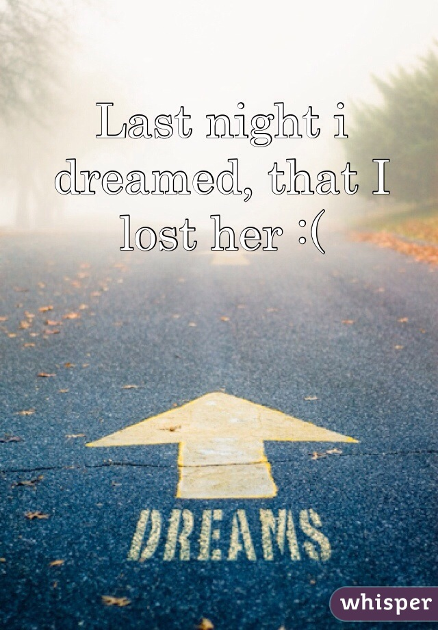 Last night i dreamed, that I lost her :(