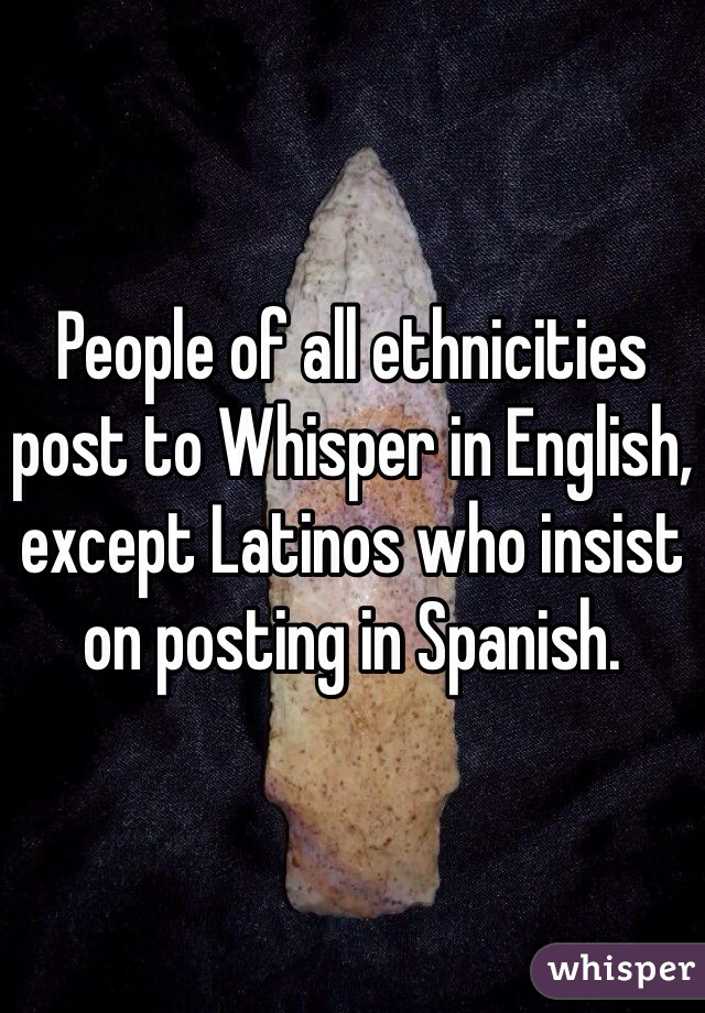 People of all ethnicities post to Whisper in English, except Latinos who insist on posting in Spanish.