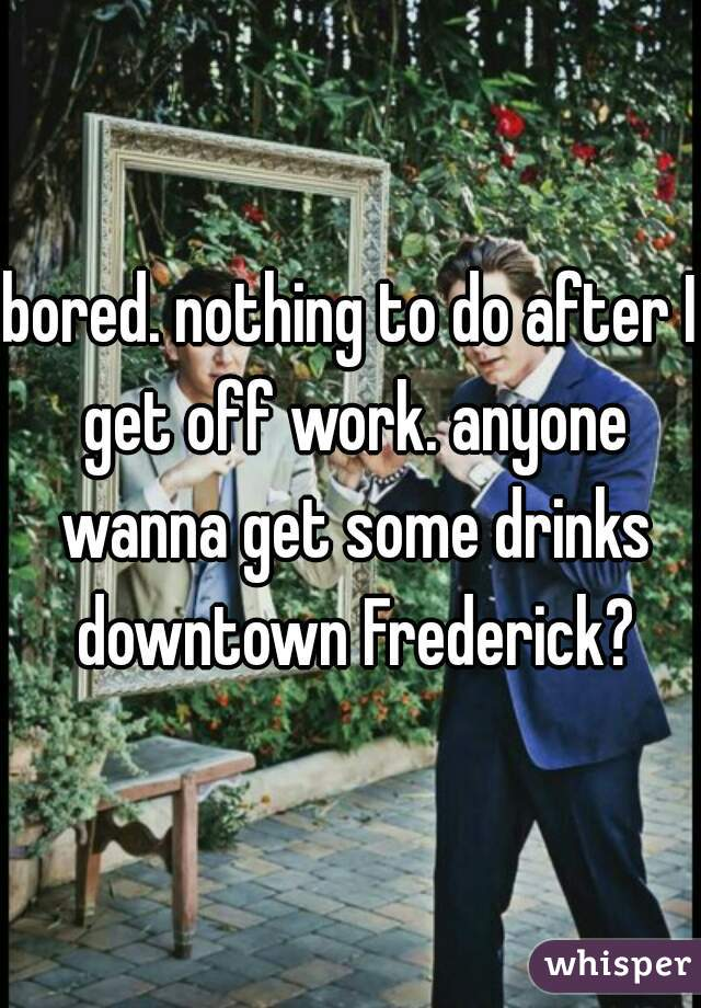 bored. nothing to do after I get off work. anyone wanna get some drinks downtown Frederick?