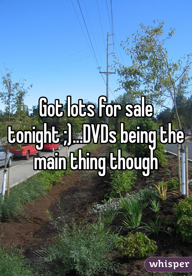 Got lots for sale tonight ;)...DVDs being the main thing though