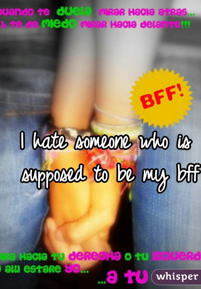 I hate someone who is supposed to be my bff