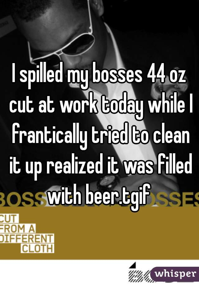 I spilled my bosses 44 oz cut at work today while I frantically tried to clean it up realized it was filled with beer.tgif