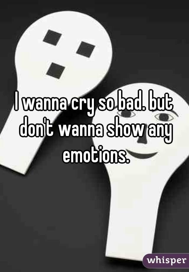 I wanna cry so bad. but don't wanna show any emotions.