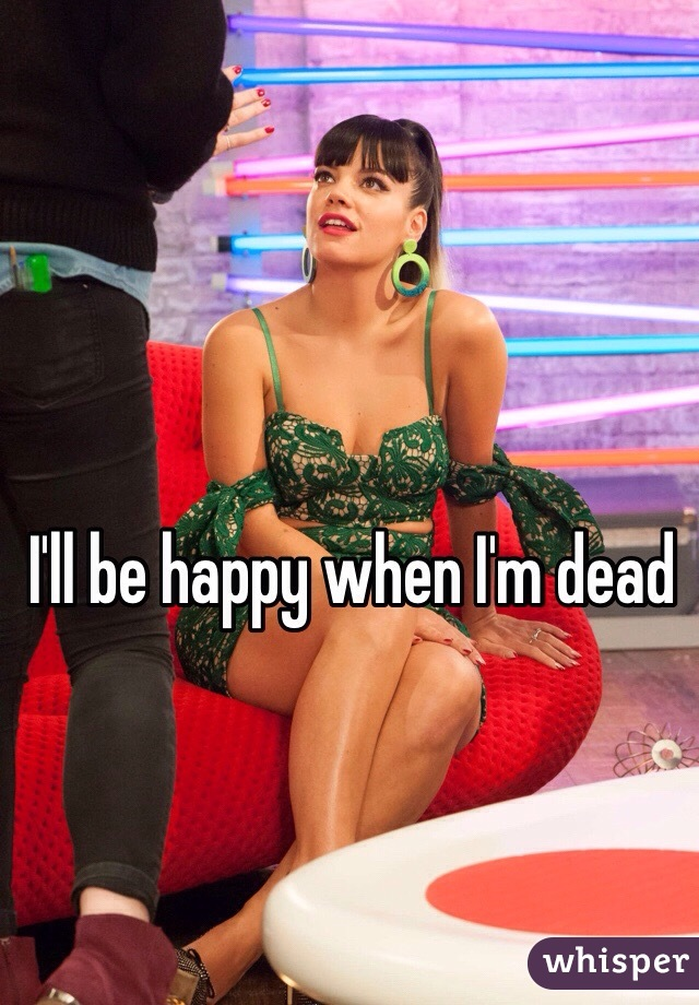 I'll be happy when I'm dead