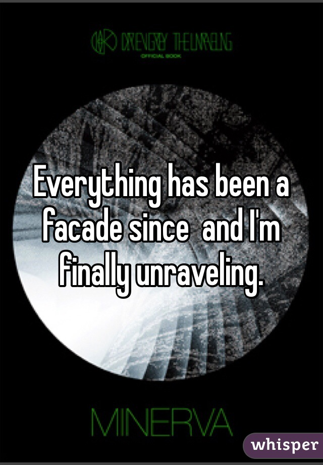 Everything has been a facade since  and I'm finally unraveling.