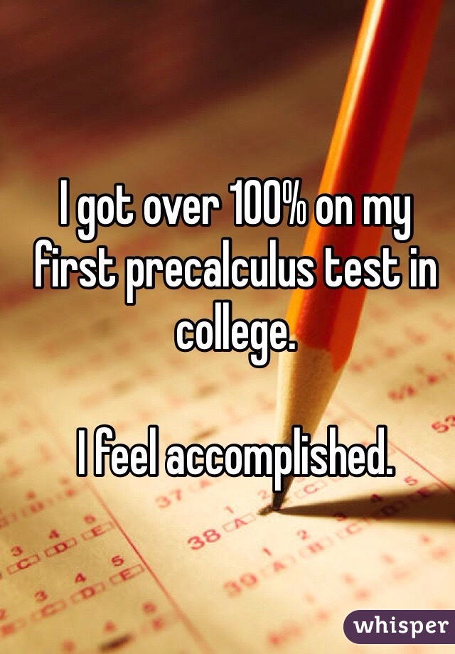 I got over 100% on my first precalculus test in college.   I feel accomplished.