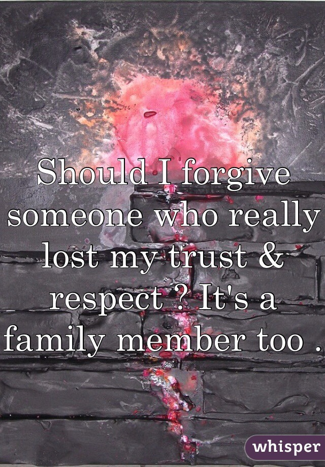 Should I forgive someone who really lost my trust & respect ? It's a family member too .
