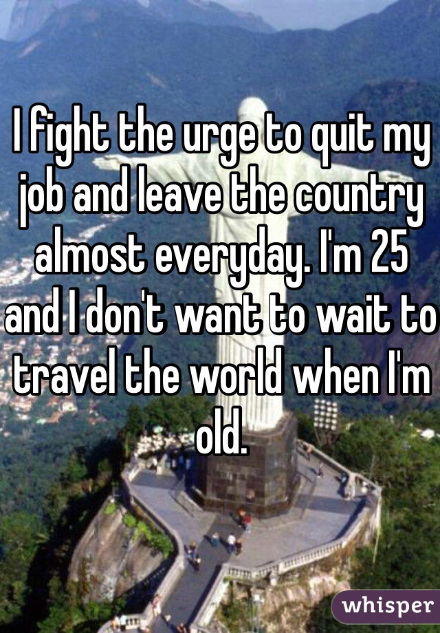 I fight the urge to quit my job and leave the country almost everyday. I'm 25 and I don't want to wait to travel the world when I'm old.