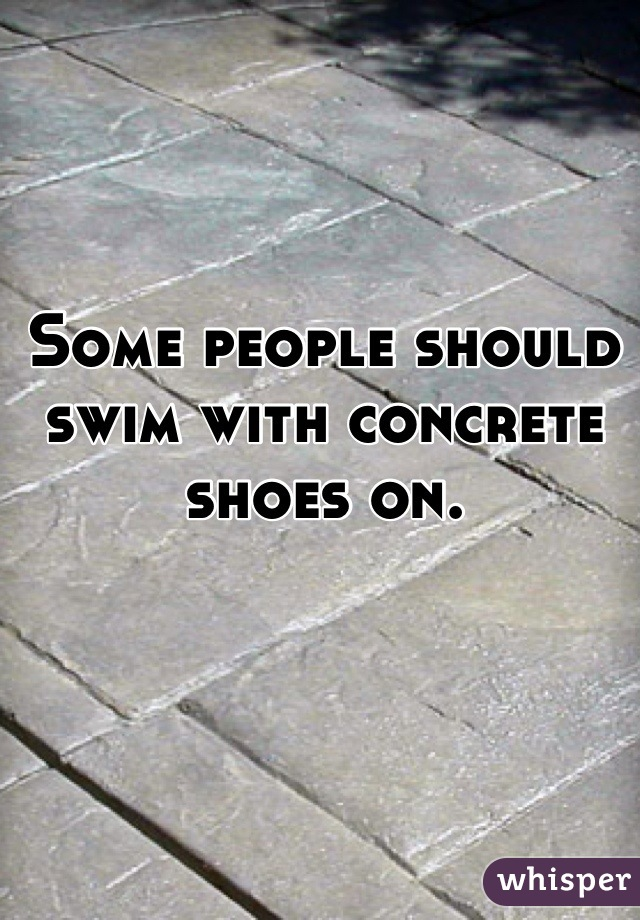 Some people should swim with concrete shoes on.