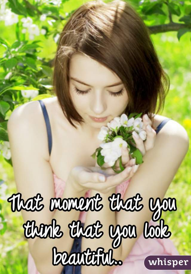 That moment that you think that you look beautiful..