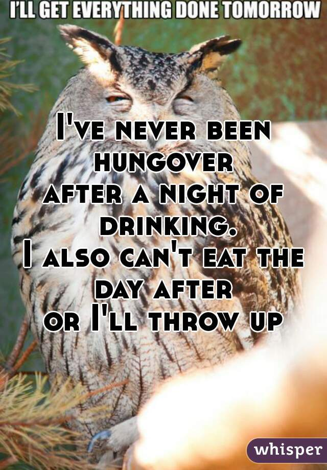 I've never been hungover  after a night of drinking. I also can't eat the day after  or I'll throw up