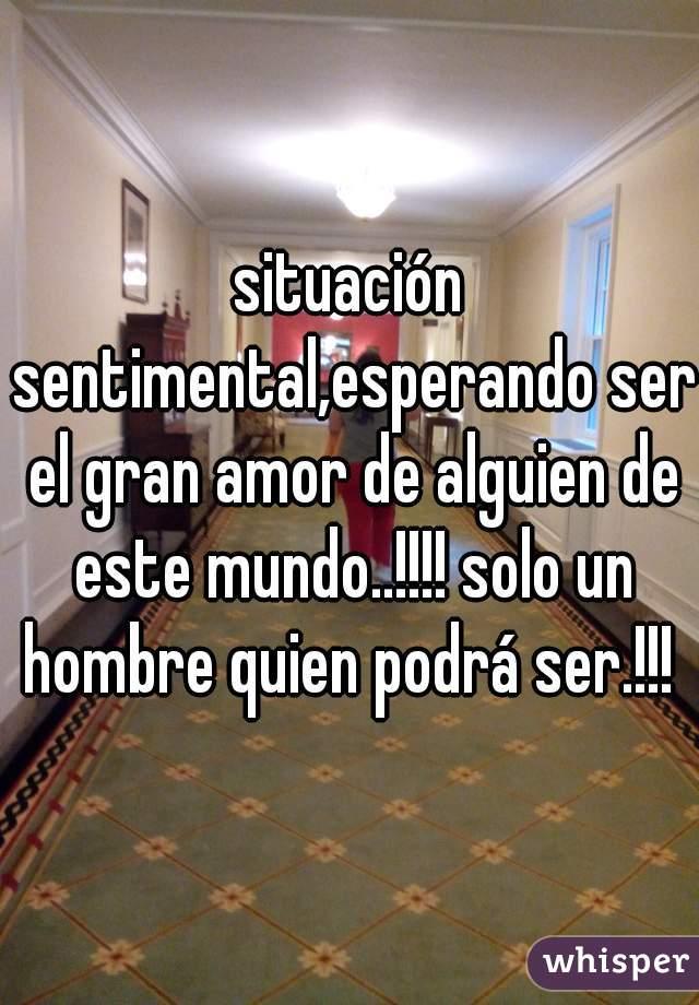 situación sentimental,esperando ser el gran amor de alguien de este mundo..!!!! solo un hombre quien podrá ser.!!!
