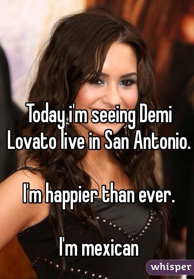 Today i'm seeing Demi Lovato live in San Antonio.  I'm happier than ever.  I'm mexican