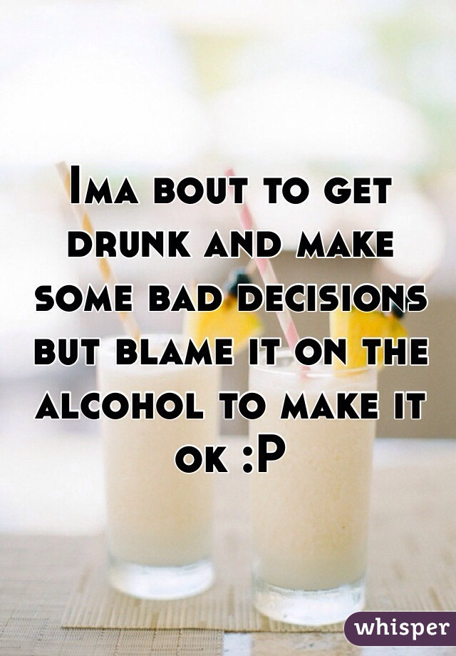 Ima bout to get drunk and make some bad decisions but blame it on the alcohol to make it ok :P